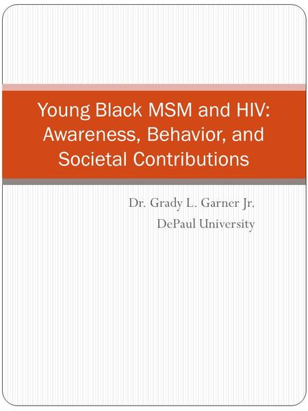 Dr. Grady L. Garner Jr. DePaul University Young Black MSM and HIV: Awareness, Behavior, and Societal Contributions.