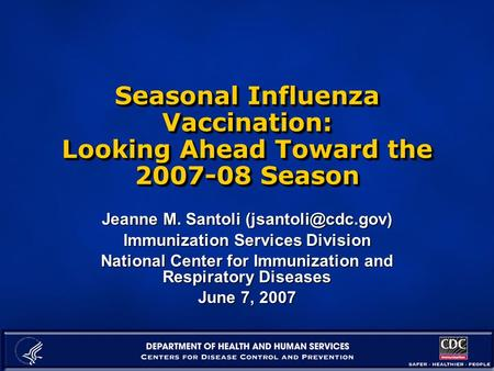 Seasonal Influenza Vaccination: Looking Ahead Toward the 2007-08 Season Jeanne M. Santoli Immunization Services Division National Center.