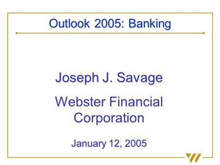 Joseph J. Savage Webster Financial Corporation January 12, 2005 Outlook 2005: Banking.