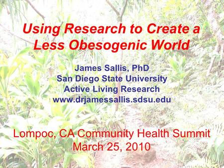 Using Research to Create a Less Obesogenic World James Sallis, PhD San Diego State University Active Living Research www.drjamessallis.sdsu.edu Lompoc,