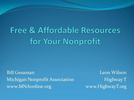 Bill Gesaman Michigan Nonprofit Association www.MNAonline.org Leon Wilson Highway T www.HighwayT.org.