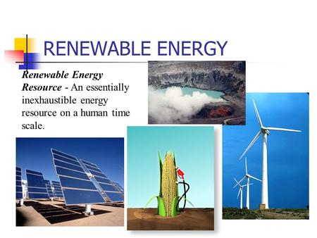 RENEWABLE ENERGY Renewable Energy Resource - An essentially inexhaustible energy resource on a human time scale.