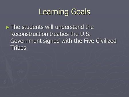Learning Goals ► The students will understand the Reconstruction treaties the U.S. Government signed with the Five Civilized Tribes.