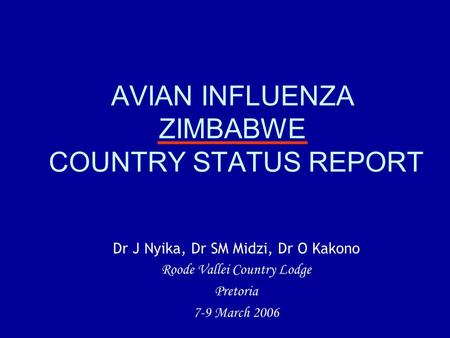 AVIAN INFLUENZA ZIMBABWE COUNTRY STATUS REPORT Dr J Nyika, Dr SM Midzi, Dr O Kakono Roode Vallei Country Lodge Pretoria 7-9 March 2006.