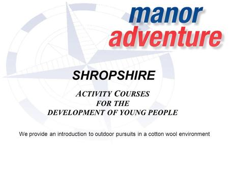 SHROPSHIRE A CTIVITY C OURSES FOR THE DEVELOPMENT OF YOUNG PEOPLE We provide an introduction to outdoor pursuits in a cotton wool environment.