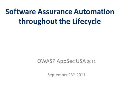 Software Assurance Automation throughout the Lifecycle OWASP AppSec USA 2011 September 23 rd 2011.