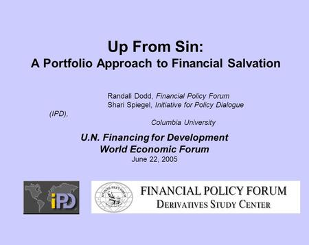 Up From Sin: A Portfolio Approach to Financial Salvation Randall Dodd, Financial Policy Forum Shari Spiegel, Initiative for Policy Dialogue (IPD), Columbia.