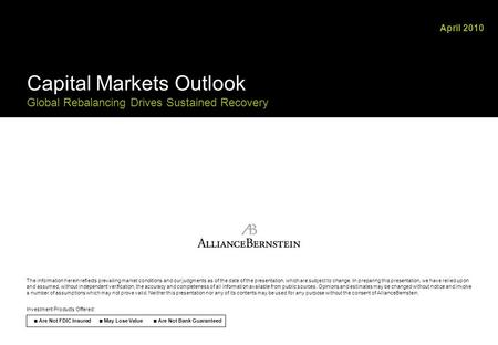 April 2010 Capital Markets Outlook Global Rebalancing Drives Sustained Recovery The information herein <strong>reflects</strong> prevailing market conditions and our judgments.