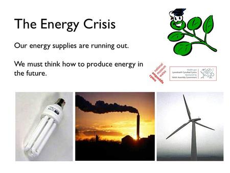 The Energy Crisis Our energy supplies are running out. We must think how to produce energy in the future.
