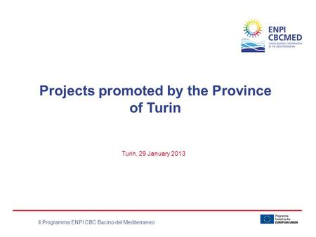 Il Programma ENPI CBC Bacino del Mediterraneo Projects promoted by the Province of Turin Turin, 29 January 2013.