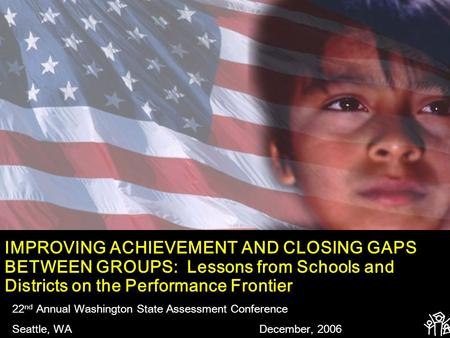 IMPROVING ACHIEVEMENT AND CLOSING GAPS BETWEEN GROUPS: Lessons from Schools and Districts on the Performance Frontier 22 nd Annual Washington State Assessment.