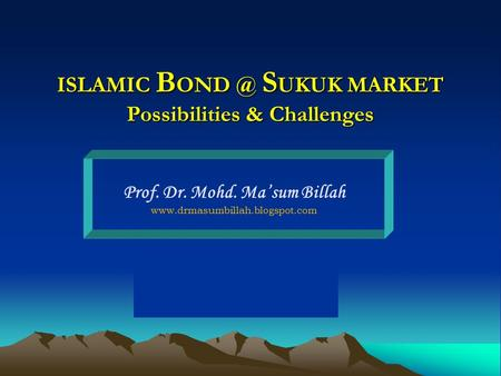 ISLAMIC B S UKUK MARKET Possibilities & Challenges Prof. Dr. Mohd. Ma'sum Billah
