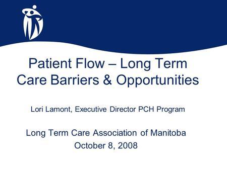 Patient Flow – Long Term Care Barriers & Opportunities Lori Lamont, Executive Director PCH Program Long Term Care Association of Manitoba October 8, 2008.