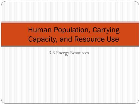 3.3 Energy Resources Human Population, Carrying Capacity, and Resource Use.