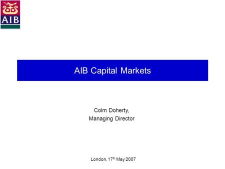 AIB Capital Markets Colm Doherty, Managing Director London, 17 th May 2007.