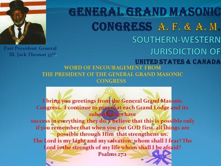 Past President General Ill. Jack Thomas 33 rd. WORD OF ENCOURAGEMENT FROM THE PRESIDENT OF THE GENERAL GRAND MASONIC CONGRESS I bring you greetings from.