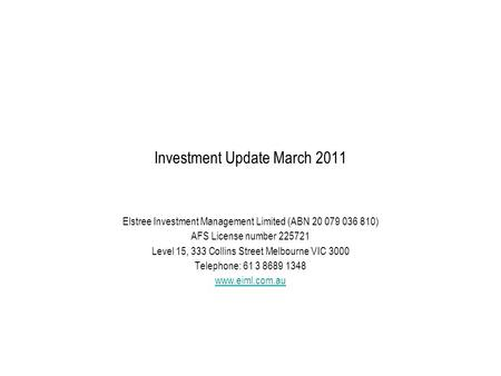 Investment Update March 2011 Elstree Investment Management Limited (ABN 20 079 036 810) AFS License number 225721 Level 15, 333 Collins Street Melbourne.
