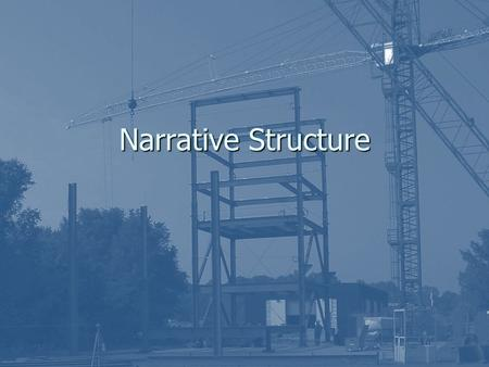 Narrative Structure. THE STRUCTURE of a narrative …is like the framework of girders that holds up a modern high-rise building: you can't see it, but it.