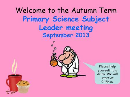 Welcome to the Autumn Term Primary Science Subject Leader meeting September 2013 Please help yourself to a drink. We will start at 9.15a.m.