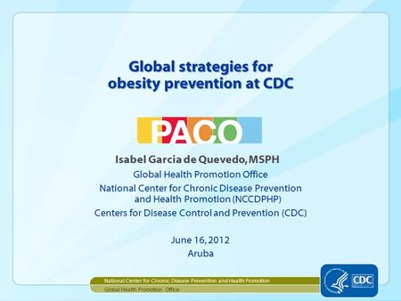 Global strategies for obesity prevention at CDC Isabel Garcia de Quevedo, MSPH Global Health Promotion Office National Center for Chronic Disease Prevention.