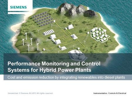 Instrumentation, Controls & ElectricalUnrestricted © Siemens AG 2013 All rights reserved. Performance Monitoring and Control Systems for Hybrid Power Plants.