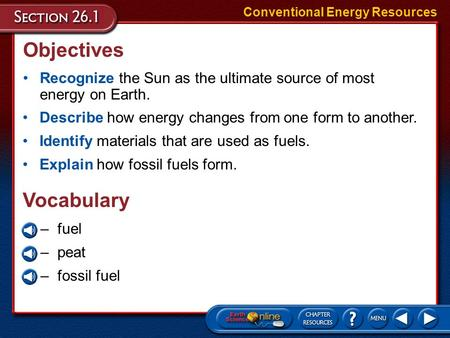 Objectives Recognize the Sun as the ultimate source <strong>of</strong> most <strong>energy</strong> on Earth. Conventional <strong>Energy</strong> <strong>Resources</strong> Describe how <strong>energy</strong> changes from one form to.