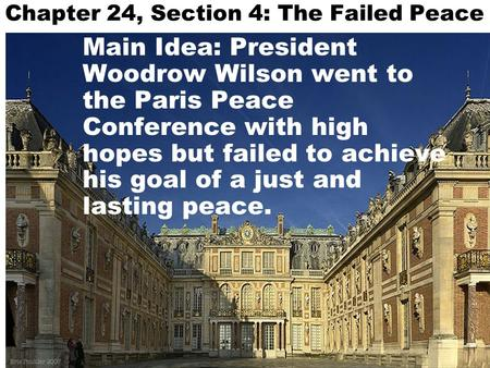 Chapter 24, Section 4: The Failed Peace Main Idea: President Woodrow Wilson went to the Paris Peace Conference with high hopes but failed to achieve his.