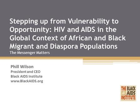 Stepping up from Vulnerability to Opportunity: HIV and AIDS in the Global Context of African and Black Migrant and Diaspora Populations The Messenger Matters.