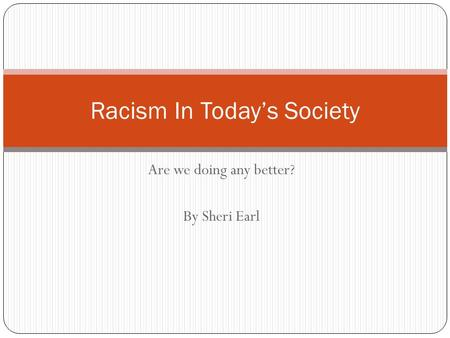 Are we doing any better? By Sheri Earl Racism In Today's Society.