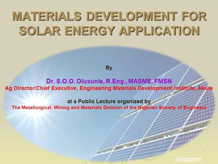 MATERIALS DEVELOPMENT FOR <strong>SOLAR</strong> <strong>ENERGY</strong> APPLICATION 21/02/2011 By Dr. S.O.O. Olusunle, R.Eng., MASME, FMSN Ag Director/Chief Executive, Engineering Materials.