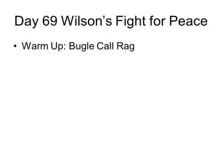 Day 69 Wilson's Fight for Peace Warm Up: Bugle Call Rag.