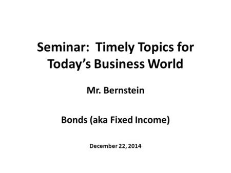 Seminar: Timely Topics for Today's Business World Mr. Bernstein Bonds (aka Fixed Income) December 22, 2014.
