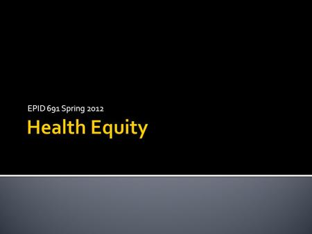 EPID 691 Spring 2012.  Health Equity  Attainment of the highest level of health for all people. Achieving health equity requires valuing everyone equally.