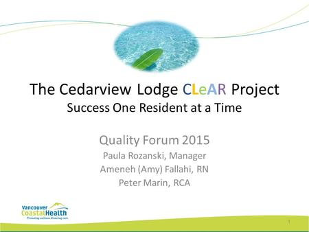 The Cedarview Lodge CLeAR Project Success One Resident at a Time Quality Forum 2015 Paula Rozanski, Manager Ameneh (Amy) Fallahi, RN Peter Marin, RCA 1.
