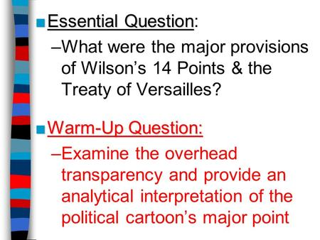 Essential Question: What were the major provisions of Wilson's 14 Points & the Treaty of Versailles? Warm-Up Question: Examine the overhead transparency.