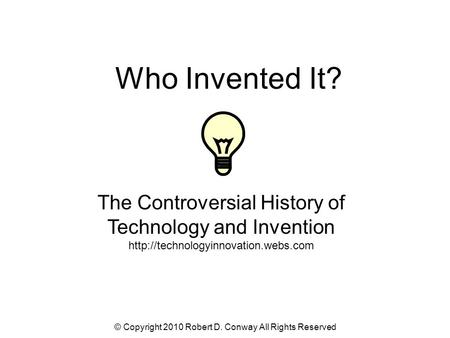 © Copyright 2010 Robert D. Conway All Rights Reserved Who Invented It? The Controversial History of Technology and Invention