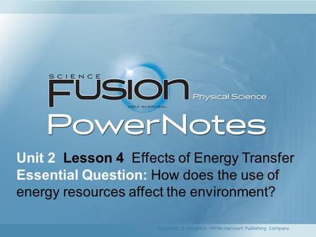 Unit 2 Lesson 4 Effects of Energy Transfer Essential Question: How does the use of energy resources affect the environment? Copyright © Houghton Mifflin.