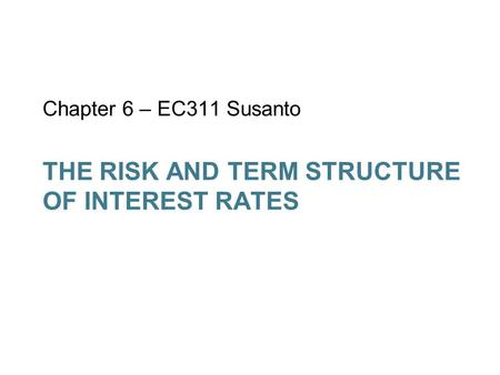 THE RISK AND TERM STRUCTURE OF INTEREST RATES Chapter 6 – EC311 Susanto.