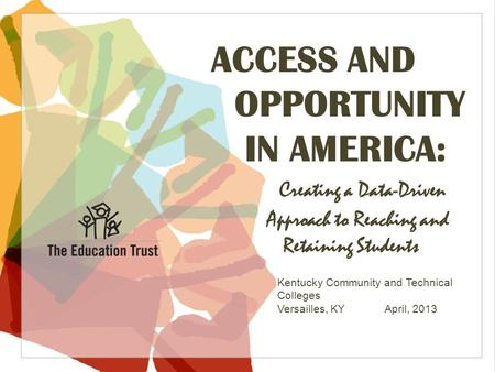 © 2013 THE EDUCATION TRUST ACCESS AND OPPORTUNITY IN AMERICA: Creating a Data-Driven Approach to Reaching and Retaining Students Kentucky Community and.