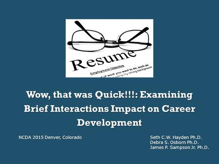Wow, that was Quick!!!: Examining Brief Interactions Impact on Career Development NCDA 2015 Denver, ColoradoSeth C.W. Hayden Ph.D. Debra S. Osborn Ph.D.