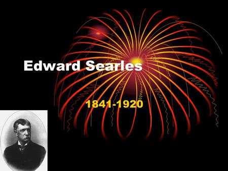 Edward Searles 1841-1920. Born and Death Edward was born on July 4 th 1841 Edward was born in Methuen Massachusetts He died on August 6 th 1920 (age 79)