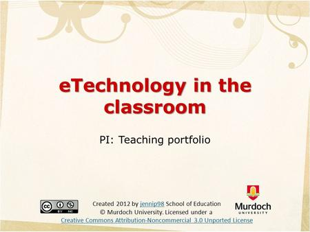 ETechnology in the classroom PI: Teaching portfolio Created 2012 by jennip98 School of Education © Murdoch University. Licensed under a Creative Commons.