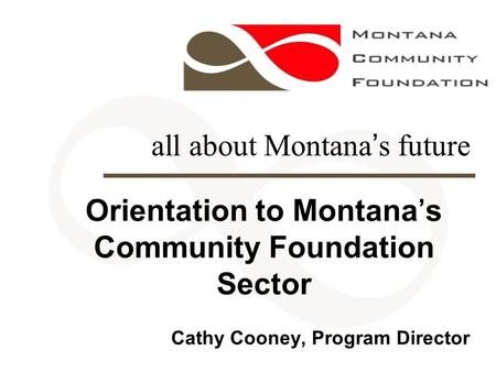 All about Montana's future Orientation to Montana's Community Foundation Sector Cathy Cooney, Program Director.