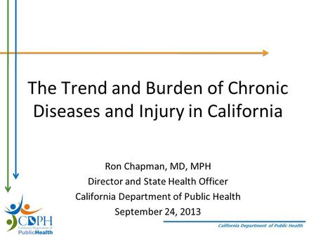 California Department of Public Health The Trend and Burden of Chronic Diseases and Injury in California Ron Chapman, MD, MPH Director and State Health.