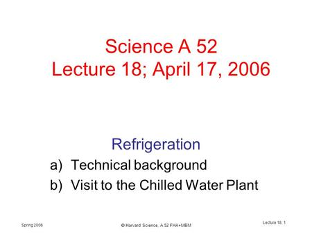 Spring 2006  Harvard Science, A 52 FHA+MBM Lecture 18, 1 Science A 52 Lecture 18; April 17, 2006 Refrigeration a)Technical background b)Visit to the Chilled.