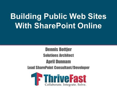 Dennis Bottjer Solutions Architect April Dunnam Lead SharePoint Consultant/Developer Building Public Web Sites With SharePoint Online.