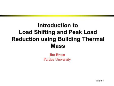 Slide 1 Introduction to Load Shifting and Peak Load Reduction using Building Thermal Mass Jim Braun Purdue University.