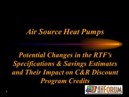 1 Air Source Heat Pumps Potential Changes in the RTF's Specifications & Savings Estimates and Their Impact on C&R Discount Program Credits.
