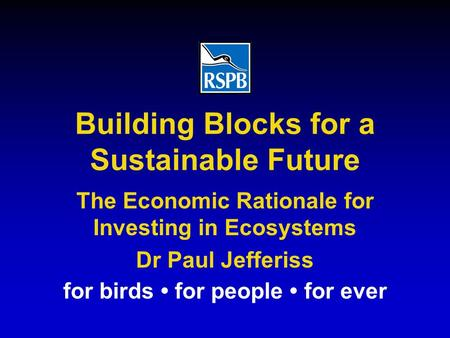 For birds for people for ever The Economic Rationale for Investing in Ecosystems Dr Paul Jefferiss Building Blocks for a Sustainable Future.