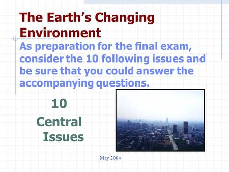 The Earth's Changing Environment As preparation for the final exam, consider the 10 following issues and be sure that you could answer the accompanying.